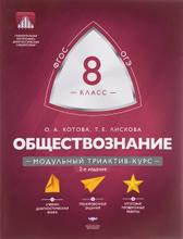 Обществознание. 8 класс. Модульный триактив-курс, О. А. Котова, Т. Е. Лискова