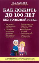 Как дожить до 100 лет без болезней и бед, Е. А. Тарасов