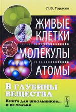 В глубины вещества. Живые клетки, молекулы, атомы. Книга для школьников... и не только, Л. В. Тарасов