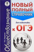Обществознание. Новый полный справочник для подготовки к ОГЭ, П. А. Баранов
