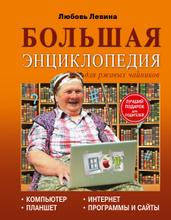 Большая энциклопедия. Компьютер, планшет, Интернет для ржавых чайников, Любовь Левина