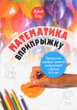 Математика вприпрыжку. Программа игровых занятий математикой с детьми 4-6 лет, Женя Кац