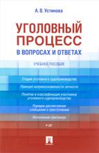 Уголовный процесс в вопросах и ответах. Учебное пособие, А. В. Устинова