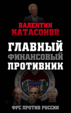 Главный финансовый противник. ФРС против России, Валентин Катасонов