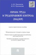 Охрана труда и трудоправовой контроль (надзор). Научно-практическое пособие, А. М. Лушников, М. В. Лушникова