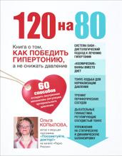 120 на 80. Книга о том, как победить гипертонию, а не снижать давление, Ольга Копылова