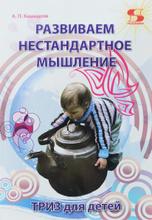 Развиваем нестандартное мышление. ТРИЗ для  детей, А. П. Кашкаров