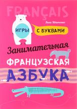 Занимательная французская азбука. Игры с буквами, Анна Иванченко