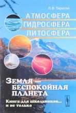 Земля - беспокойная планета. Атмосфера, гидросфера, литосфера. Книга для школьников… и не только, Л. В. Тарасов