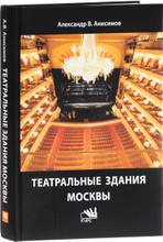 Театральные здания Москвы. История и архитектура, Александр В. Анисимов