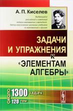 """Задачи и упражнения к """"Элементам алгебры"""", А. П. Киселев"""