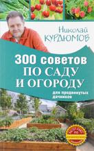 300 советов по саду и огороду для продвинутых дачников, Николай Курдюмов