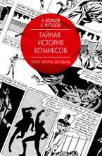 Тайная история комиксов: Герои. Авторы. Скандалы., А. В. Волков, К. С. Кутузов