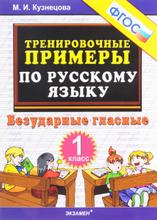 Русский язык. Безударные гласные. 1 класс. Тренировочные примеры, М. И. Кузнецова