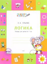 Логика. Тетрадь для детей 6-7 лет, Е. А. Ульева