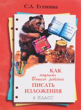 Как научить Вашего ребенка писать изложения. 4 класс, С. А. Есенина