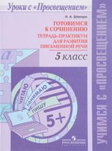 Готовимся к сочинению. 5 класс. Тетрадь-практикум для развития письменной речи, Н. А. Шапиро