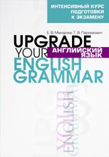 Английский язык / Upgrade your English Grammar, Е. В. Макарова, Т. В. Пархамович