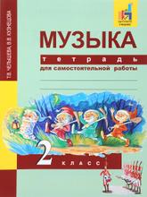 Музыка. 2 класс. Тетрадь для самостоятельной работы, Т. В. Челышева, В. В. Кузнецова