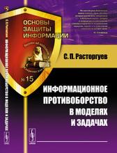 Информационное противоборство в моделях и задачах, С. П. Расторгуев