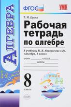 Алгебра. 8 класс. Рабочая тетрадь к учебнику Ю. Н. Макарычева и др., Т. М. Ерина
