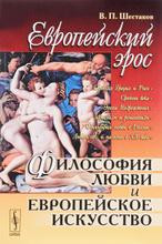 Европейский эрос. Философия любви и европейское искусство, В. П. Шестаков