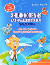 Энциклопедия для малышей в сказках. Продолжение. Все, что ребенок должен узнать до школы, Елена Ульева