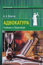 Адвокатура. Учебник и Практикум, А. А. Власов