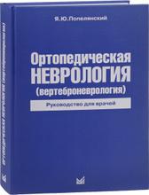 Ортопедическая неврология. Вертеброневрология. Руководство для врачей, Я. Ю. Попелянский