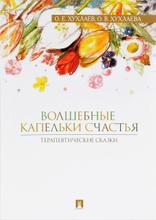 Волшебные капельки счастья.Терапевтические сказки, О. Е. Хухлаев, О. В. Хухлаева