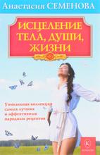 Исцеление тела, души, жизни, Анастасия Семенова