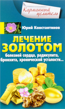 Лечение золотом болезней сердца, радикулита, бронхита, хронической усталости..., Юрий Константинов