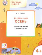 Творческие задания. Времена года. Осень. Тетрадь для занятий с детьми 4-5 лет, Е. А. Ульева