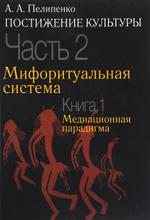 Постижение культуры. В 2 частях. Часть 2. Мифоритуальная система. Книга 1. Медиационная парадигма, А. А. Пилипенко