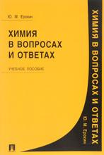 Химия в вопросах и ответах. Учебное пособие, Ю. М. Ерохин