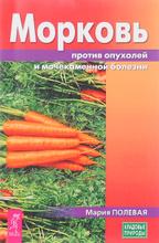 Морковь против опухолей и мочекаменной болезни, Мария Полевая