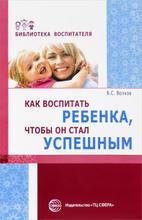 Как воспитать ребенка, чтобы он стал успешным, Б. С. Волков