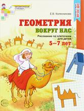 Геометрия вокруг нас. Рисование по клеточкам для детей 5-7 лет, Е. В. Колесникова