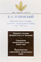 Краткий очерк истории русского литературного языка (XI-XIX века), Б. А. Успенский