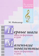 Первые шаги. Пьесы для фортепиано в 4 руки. Маленькие новелетты. Пьесы для фортепиано в 2 руки, С. Майкапар