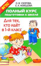 Полный курс подготовки к школе. Для тех, кто идёт в 1 класс, О. В. Узорова, Е. А. Нефедова
