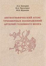 Ангиографический атлас трехмерных изображений артерий головного мозга, Л. А. Бокерия, Н. А. Чигогидзе, М. В. Мурадян