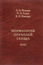 Морфология опухолей сердца. Атлас, Л. А. Бокерия, Р. А. Серов, В.Э. Кавсадзе
