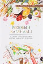 Розовый карандаш. Терапевтические сказки, О. Е. Хухлаев, О. В. Хухлаева