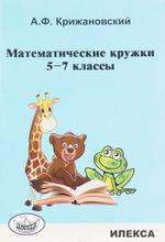 Математические кружки. 5-7 классы, А. Ф. Крижановский