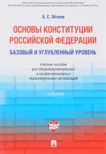 Основы Конституции Российской Федерации. Базовый и углубленный уровень. Учебное пособие, Б. С. Эбзеев