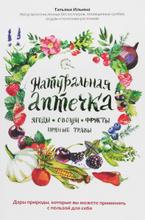 Натуральная аптечка. Ягоды, овощи, фрукты, пряные травы, Татьяна Ильина