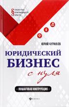 Юридический бизнес с нуля. Пошаговая инструкция, Юрий Чурилов