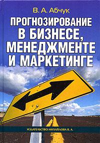 Прогнозирование в бизнесе, менеджменте и маркетинге, В. А. Абчук