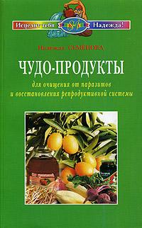 Чудо-продукты для очищения от паразитов и восстановления репродуктивной системы, Надежда Семенова